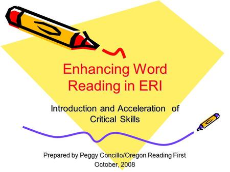 Enhancing Word Reading in ERI Introduction and Acceleration of Critical Skills Prepared by Peggy Concillo/Oregon Reading First October, 2008.