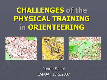 CHALLENGES of the PHYSICAL TRAINING in ORIENTEERING Janne Salmi LAPUA, 15.6.2007.