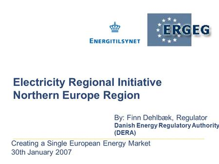 Electricity Regional Initiative Northern Europe Region By: Finn Dehlbæk, Regulator Danish Energy Regulatory Authority (DERA) Creating a Single European.