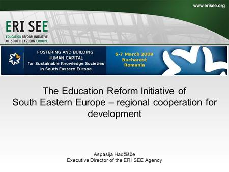 The Education Reform Initiative of South Eastern Europe – regional cooperation for development Aspasija Hadžišče Executive Director of the ERI SEE Agency.