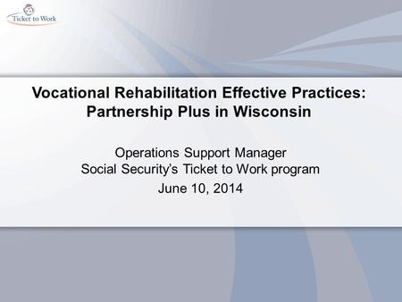Vocational Rehabilitation Effective Practices: Partnership Plus in Wisconsin Operations Support Manager Social Security's Ticket to Work program June 10,