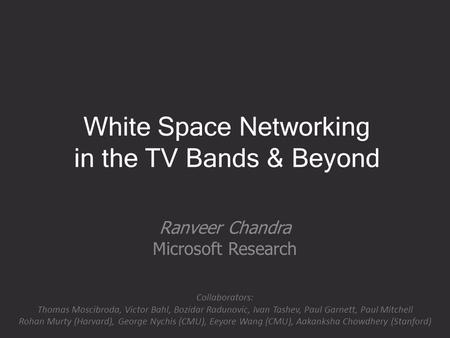 White Space Networking in the TV Bands & Beyond Ranveer Chandra Microsoft Research Collaborators: Thomas Moscibroda, Victor Bahl, Bozidar Radunovic, Ivan.