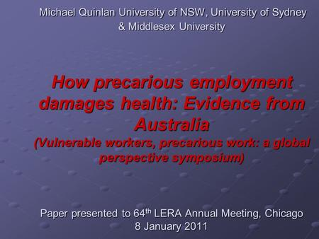 Michael Quinlan University of NSW, University of Sydney & Middlesex University How precarious employment damages health: Evidence from Australia (Vulnerable.