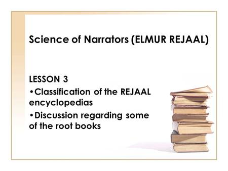 Science of Narrators (ELMUR REJAAL) LESSON 3 Classification of the REJAAL encyclopedias Discussion regarding some of the root books.