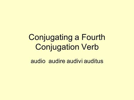Conjugating a Fourth Conjugation Verb audio audire audivi auditus.