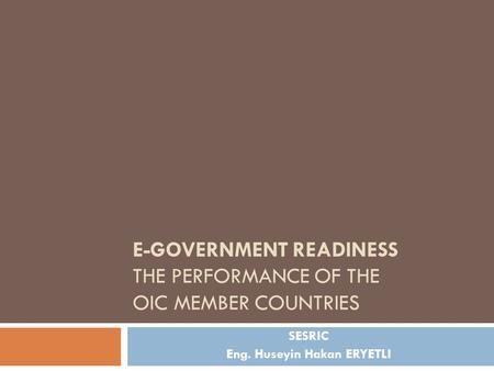 E-GOVERNMENT READINESS THE PERFORMANCE OF THE OIC MEMBER COUNTRIES SESRIC Eng. Huseyin Hakan ERYETLI.