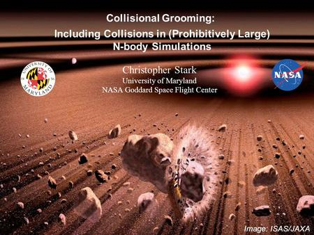 Image: ISAS/JAXA Christopher Stark University of Maryland NASA Goddard Space Flight Center Collisional Grooming: Including Collisions in (Prohibitively.
