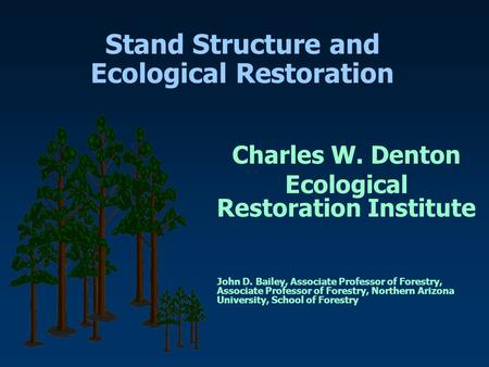 Stand Structure and Ecological Restoration Charles W. Denton Ecological Restoration Institute John D. Bailey, Associate Professor of Forestry, Associate.