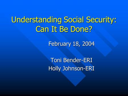 Understanding Social Security: Can It Be Done? February 18, 2004 Toni Bender-ERI Holly Johnson-ERI.