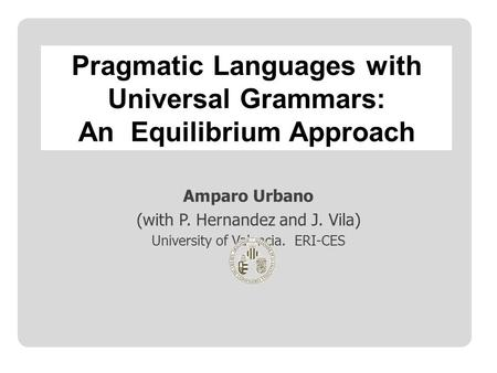 Amparo Urbano (with P. Hernandez and J. Vila) University of Valencia. ERI-CES Pragmatic Languages with Universal Grammars: An Equilibrium Approach.