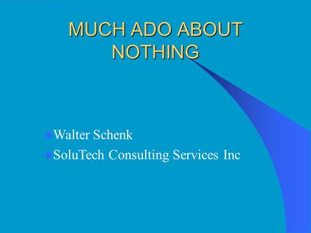 MUCH ADO ABOUT NOTHING Walter Schenk SoluTech Consulting Services Inc.