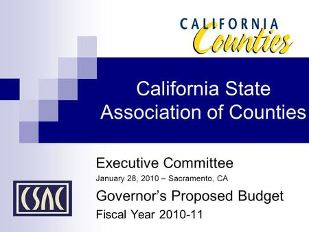 California State Association of Counties Executive Committee January 28, 2010 – Sacramento, CA Governor's Proposed Budget Fiscal Year 2010-11.