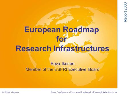 Report 2006 19/10/2006 - Brussels Press Conference – European Roadmap for Research Infrastructures Eeva Ikonen Member of the ESFRI Executive Board European.