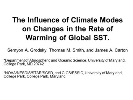 The Influence of Climate Modes on Changes in the Rate of Warming of Global SST. Semyon A. Grodsky, Thomas M. Smith, and James A. Carton *Department of.