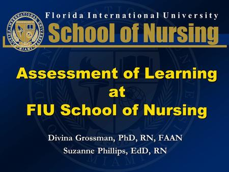 F l o r i d a I n t e r n a t i o n a l U n i v e r s i t y School of Nursing Assessment of Learning at FIU School of Nursing Divina Grossman, PhD, RN,