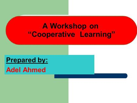 "A Workshop on ""Cooperative Learning"" Prepared by: Adel Ahmed."