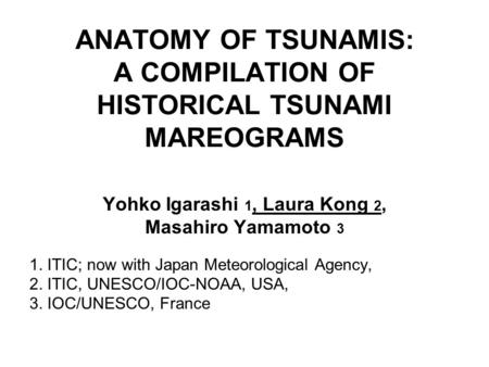 ANATOMY OF TSUNAMIS: A COMPILATION OF HISTORICAL TSUNAMI MAREOGRAMS Yohko Igarashi 1, Laura Kong 2, Masahiro Yamamoto 3 1. ITIC; now with Japan Meteorological.