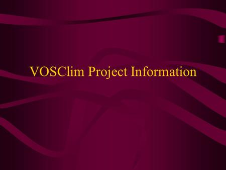 VOSClim Project Information. Why do we want the VOSClim information? The purpose of VOSClim Project To provide a high-quality set of marine met obs Detailed.