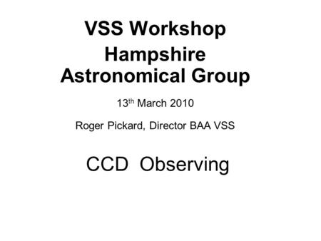 CCD Observing VSS Workshop Hampshire Astronomical Group 13 th March 2010 Roger Pickard, Director BAA VSS.