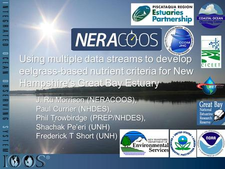 Using multiple data streams to develop eelgrass-based nutrient criteria for New Hampshire's Great Bay Estuary J. Ru Morrison (NERACOOS), Paul Currier (NHDES),
