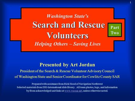 1 Search and Rescue Volunteers Washington State's Search and Rescue Volunteers Helping Others – Saving Lives Presented by Art Jordan President of the Search.