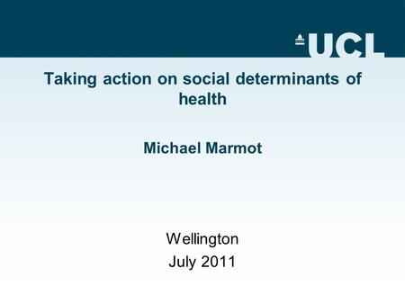Taking action on social determinants of health Michael Marmot Wellington July 2011.