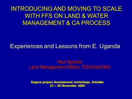 INTRODUCING AND MOVING TO SCALE WITH FFS ON LAND & WATER MANAGEMENT & CA PROCESS Kagera project development workshops, Entebbe 23 – 30 November 2005 Paul.
