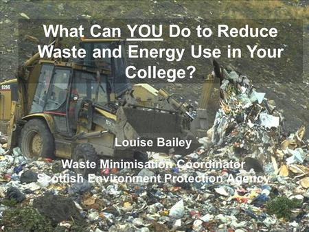 What Can YOU Do to Reduce Waste and Energy Use in Your College? Louise Bailey Waste Minimisation Coordinator Scottish Environment Protection Agency.