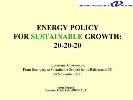 ENERGY POLICY FOR SUSTAINABLE GROWTH: 20-20-20 Economic Crossroads: From Recovery to Sustainable Growth in the Baltics and EU 24 November 2011 Reinis Āboltiņš.