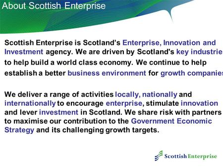 0 Scottish Enterprise is Scotland's Enterprise, Innovation and Investment agency. We are driven by Scotland's key industries to help build a world class.