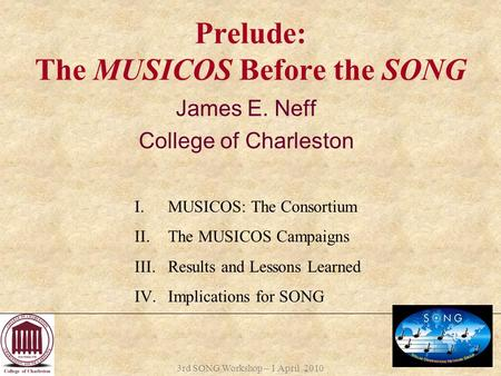 3rd SONG Workshop – 1 April 2010 Prelude: The MUSICOS Before the SONG James E. Neff College of Charleston I.MUSICOS: The Consortium II.The MUSICOS Campaigns.