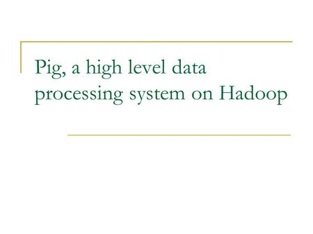 Pig, a high level data processing system on Hadoop.