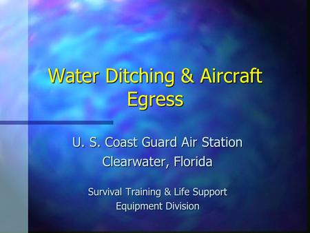 Water Ditching & Aircraft Egress U. S. Coast Guard Air Station Clearwater, Florida Survival Training & Life Support Equipment Division.