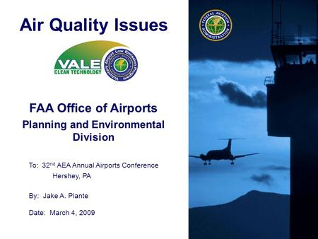 Federal Aviation Administration FAA Office of Airports Planning and Environmental Division Air Quality Issues To: 32 nd AEA Annual Airports Conference.