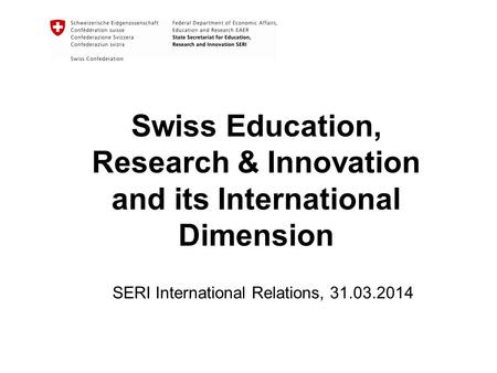 Swiss Education, Research & Innovation and its International Dimension SERI International Relations, 31.03.2014.