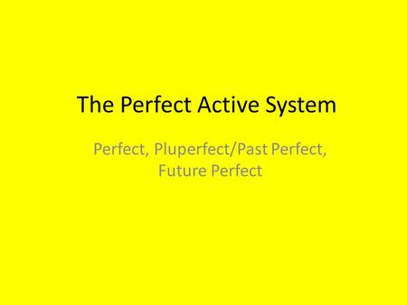 The Perfect Active System Perfect, Pluperfect/Past Perfect, Future Perfect.