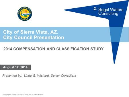 Copyright © 2014 by The Segal Group, Inc. All rights reserved. City of Sierra Vista, AZ. City Council Presentation August 12, 2014 2014 COMPENSATION AND.
