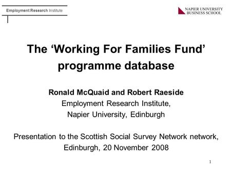 Employment Research Institute 1 The 'Working For Families Fund' programme database Ronald McQuaid and Robert Raeside Employment Research Institute, Napier.