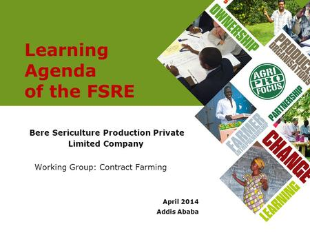 Learning Agenda of the FSRE Bere Sericulture Production Private Limited Company Working Group: Contract Farming April 2014 Addis Ababa.