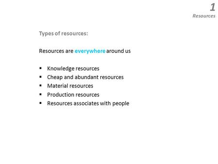 Types of resources: Resources are everywhere around us  Knowledge resources  Cheap and abundant resources  Material resources  Production resources.