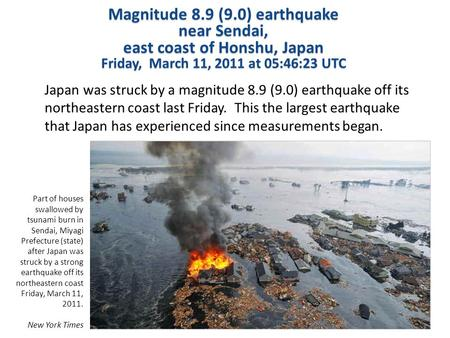 Magnitude 8.9 (9.0) earthquake near Sendai, east coast of Honshu, Japan Friday, March 11, 2011 at 05:46:23 UTC Japan was struck by a magnitude 8.9 (9.0)