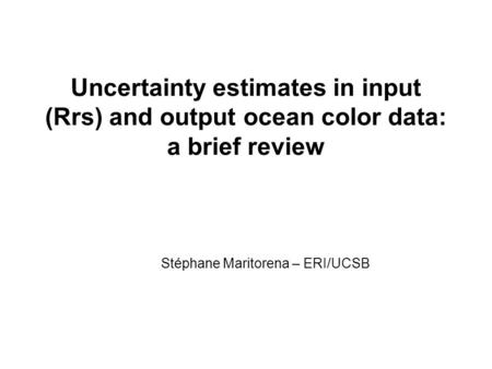 Uncertainty estimates in input (Rrs) and output ocean color data: a brief review Stéphane Maritorena – ERI/UCSB.