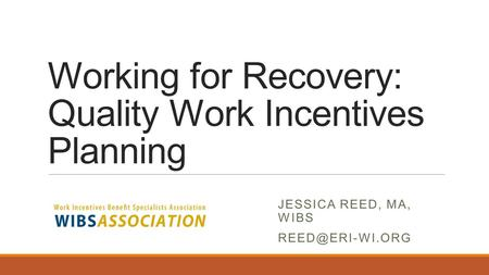 Working for Recovery: Quality Work Incentives Planning JESSICA REED, MA, WIBS