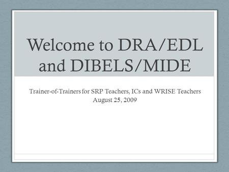 Welcome to DRA/EDL and DIBELS/MIDE Trainer-of-Trainers for SRP Teachers, ICs and WRISE Teachers August 25, 2009.