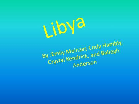 Libya By :Emily Meinzer, Cody Hambly, Crystal Kendrick, and Baliegh Anderson.
