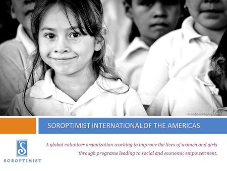 SOROPTIMIST INTERNATIONAL OF THE AMERICAS A global volunteer organization working to improve the lives of women and girls through programs leading to social.
