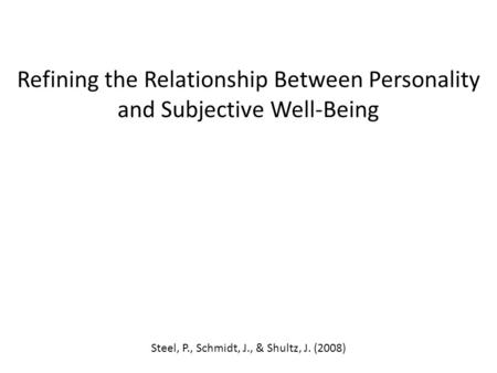 Refining the Relationship Between Personality and Subjective Well-Being Steel, P., Schmidt, J., & Shultz, J. (2008)
