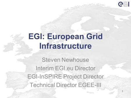 EGI: European Grid Infrastructure Steven Newhouse Interim EGI.eu Director EGI-InSPIRE Project Director Technical Director EGEE-III 1.