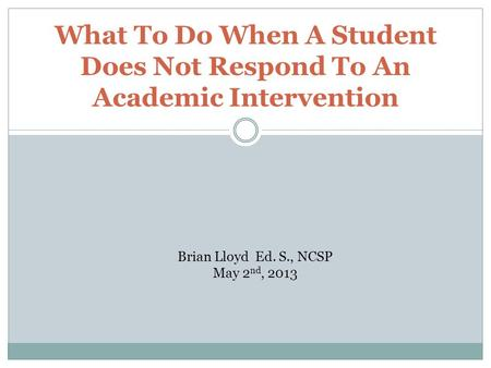 What To Do When A Student Does Not Respond To An Academic Intervention Brian Lloyd Ed. S., NCSP May 2 nd, 2013.