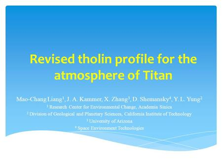 Revised tholin profile for the atmosphere of Titan Mao-Chang Liang 1, J. A. Kammer, X. Zhang 3, D. Shemansky 4, Y. L. Yung 2 1 Research Center for Environmental.